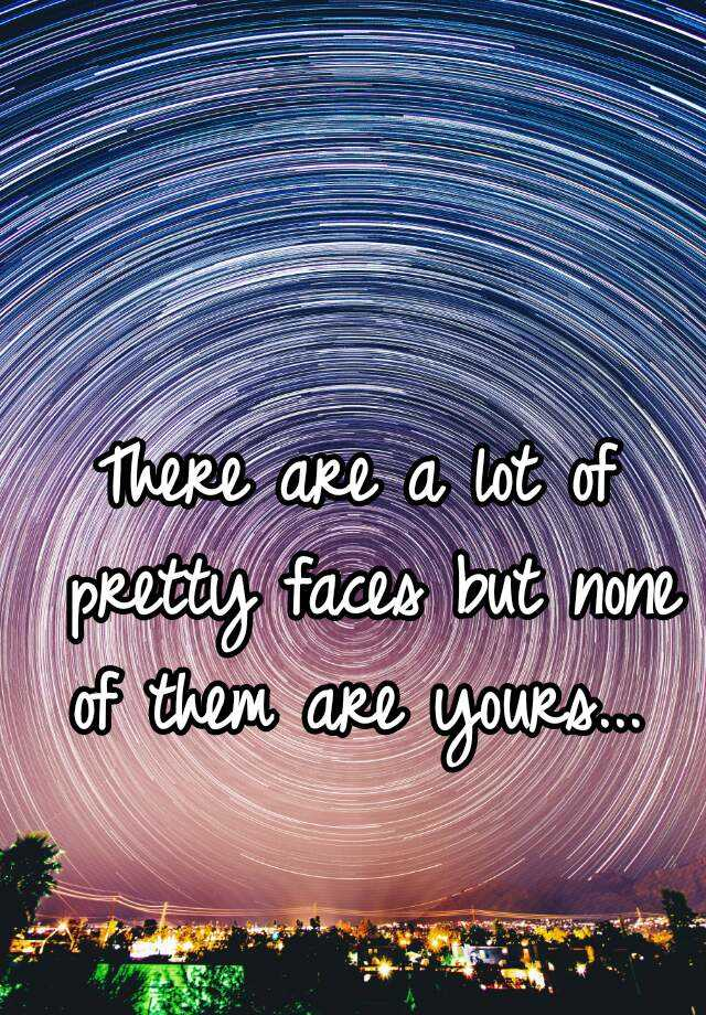 There are a lot of pretty faces but none of them are yours...