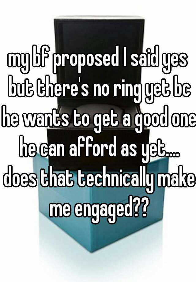 my bf proposed I said yes but there's no ring yet bc he wants to get a good one he can afford as yet.... does that technically make me engaged??