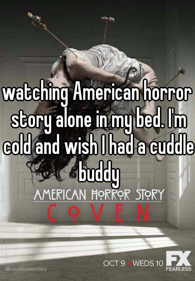 watching American horror story alone in my bed. I'm cold and wish I had a cuddle buddy