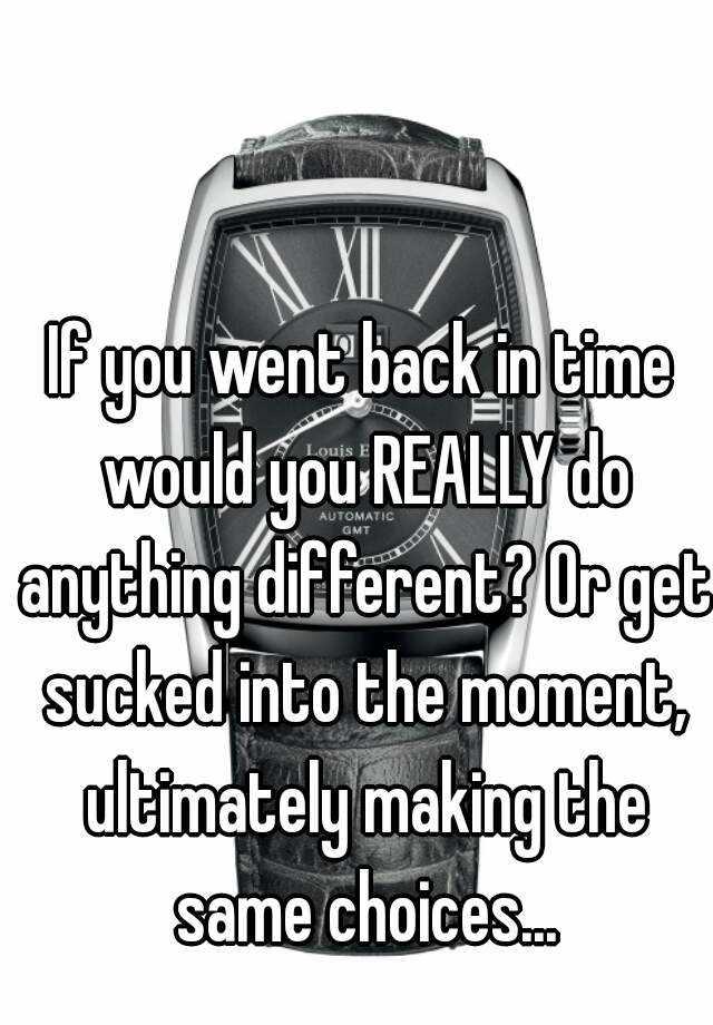 If you went back in time would you REALLY do anything different? Or get sucked into the moment, ultimately making the same choices...