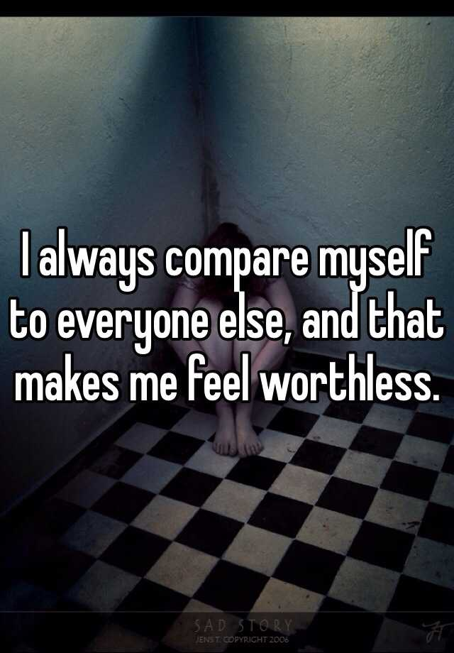 I always compare myself to everyone else, and that makes me feel worthless.