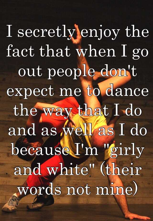 """I secretly enjoy the fact that when I go out people don't expect me to dance the way that I do and as well as I do because I'm """"girly and white"""" (their words not mine)"""