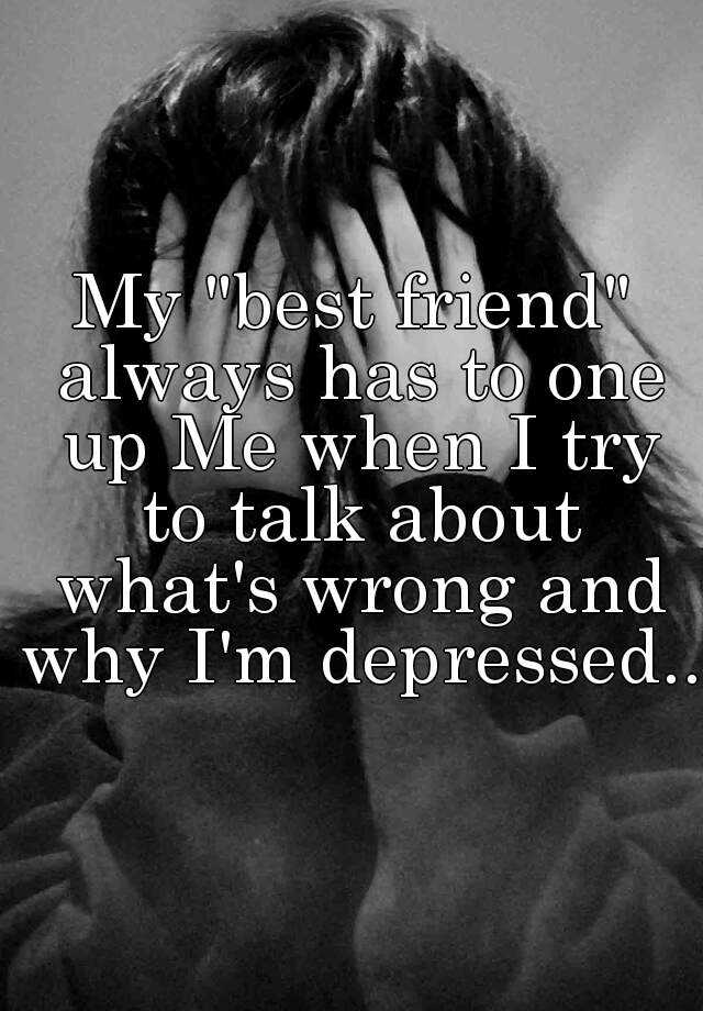 "My ""best friend"" always has to one up Me when I try to talk about what's wrong and why I'm depressed.."