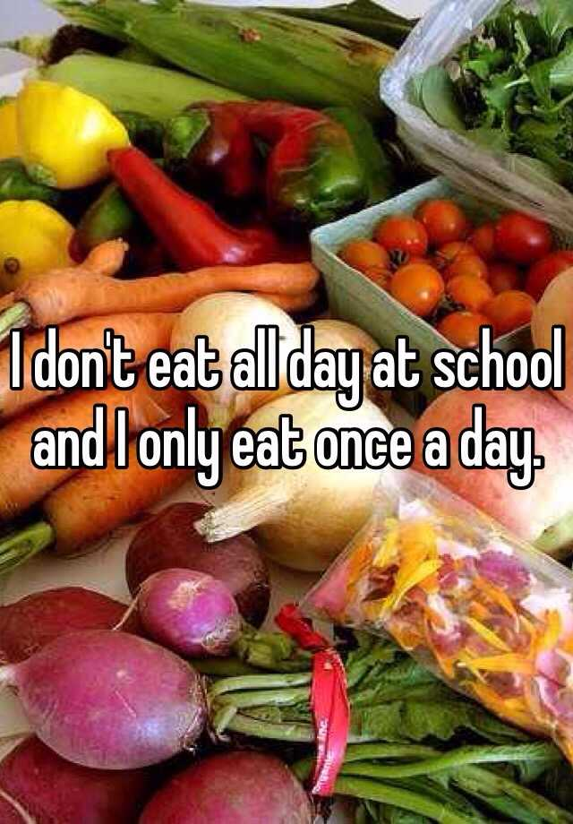 I don't eat all day at school and I only eat once a day.
