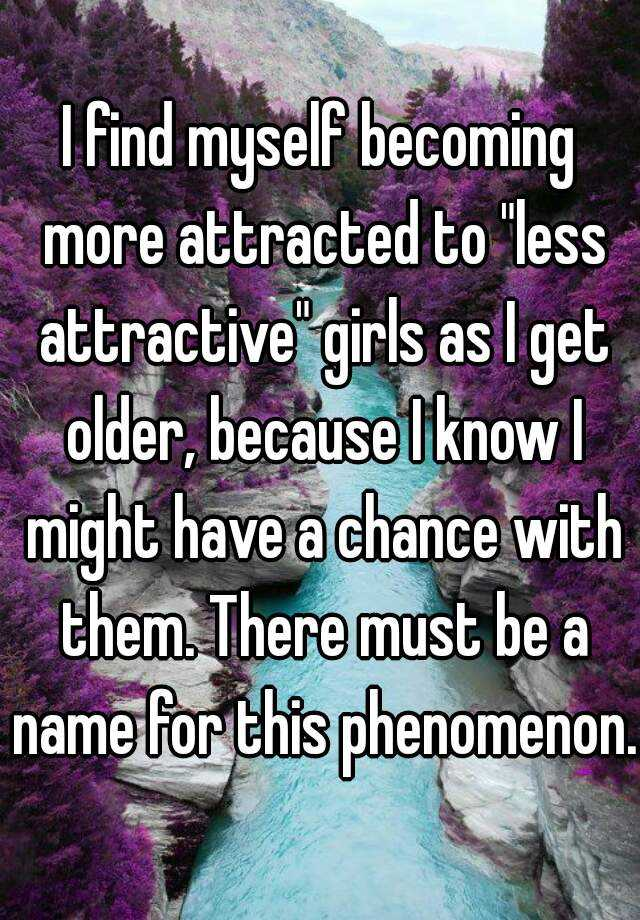 "I find myself becoming more attracted to ""less attractive"" girls as I get older, because I know I might have a chance with them. There must be a name for this phenomenon."