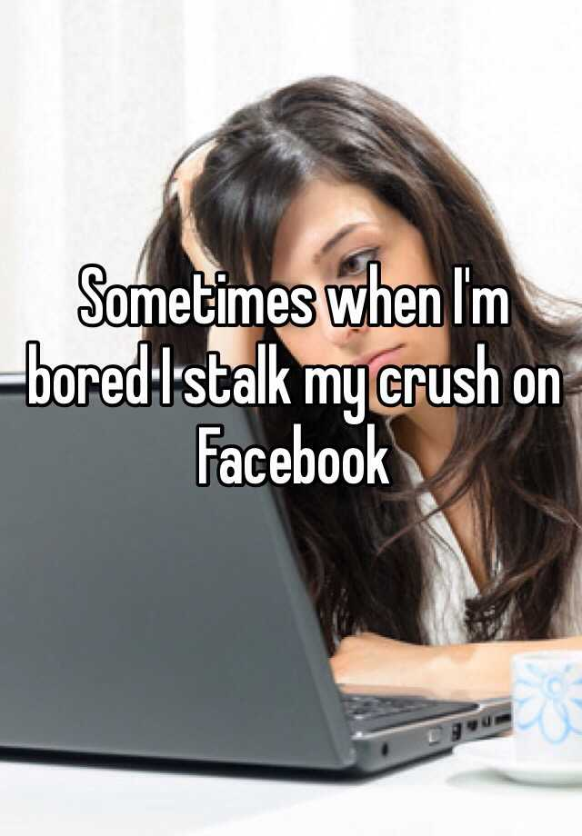 Sometimes when I'm bored I stalk my crush on Facebook