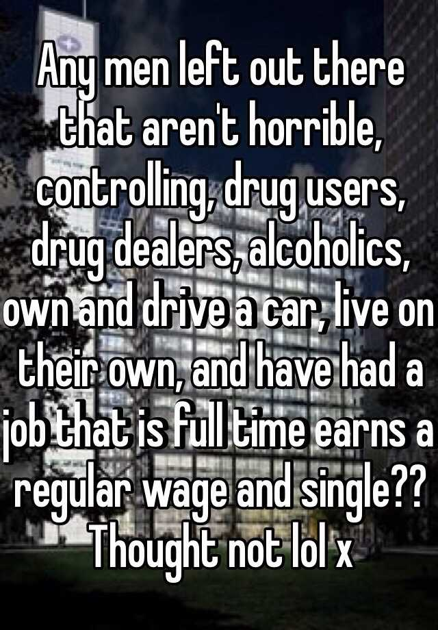 Any men left out there that aren't horrible, controlling, drug users, drug dealers, alcoholics, own and drive a car, live on their own, and have had a job that is full time earns a regular wage and single?? Thought not lol x