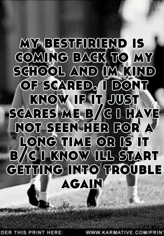 my bestfiriend is coming back to my school and im kind of scared. i dont know if it just scares me b/c i have not seen her for a long time or is it b/c i know ill start getting into trouble again