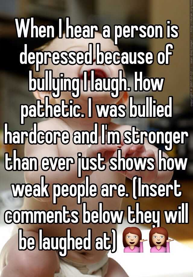 When I hear a person is depressed because of bullying I laugh. How pathetic. I was bullied hardcore and I'm stronger than ever just shows how weak people are. (Insert comments below they will be laughed at) 💁💁
