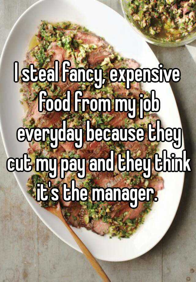 I steal fancy, expensive food from my job everyday because they cut my pay and they think it's the manager.