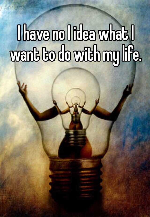I have no I idea what I want to do with my life.