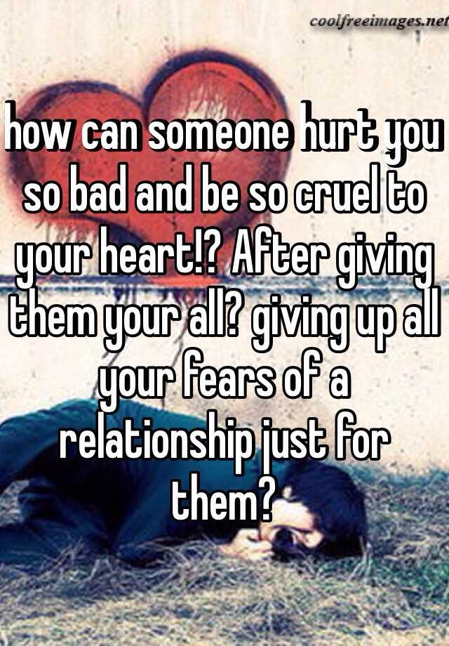 how can someone hurt you so bad and be so cruel to your heart!? After giving them your all? giving up all your fears of a relationship just for them?