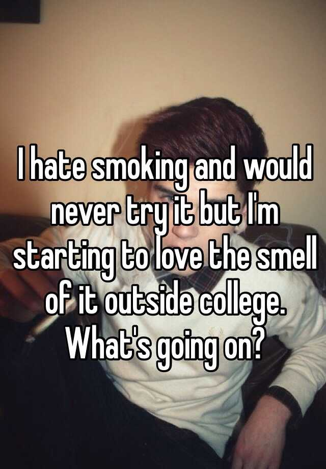 I hate smoking and would never try it but I'm starting to love the smell of it outside college. What's going on?