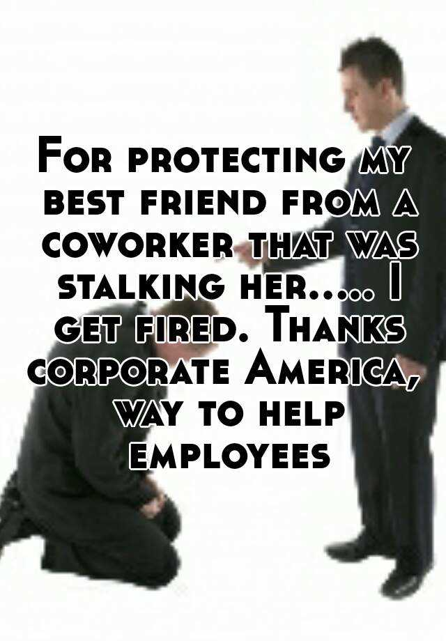 For protecting my best friend from a coworker that was stalking her..... I get fired. Thanks corporate America,  way to help employees