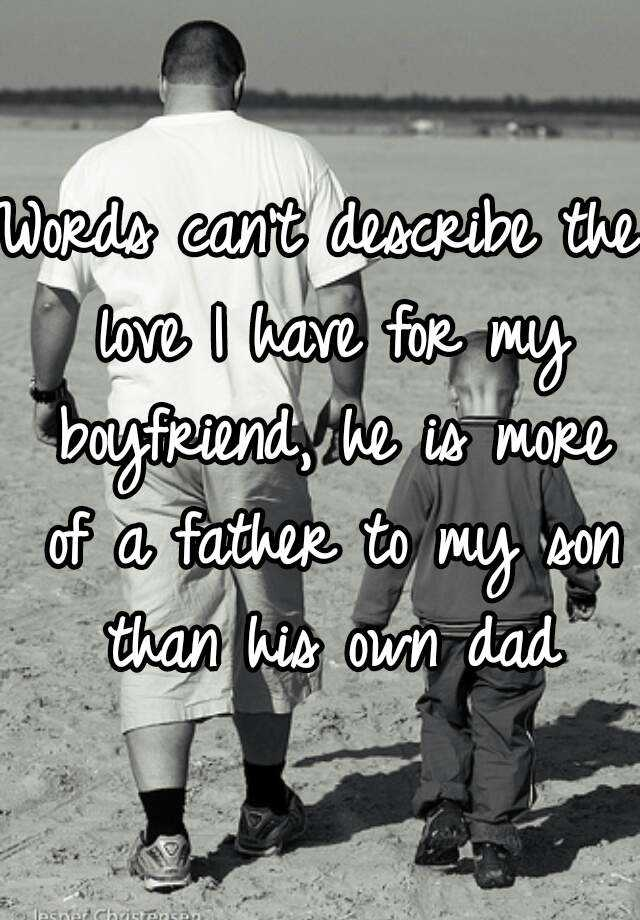 Words can't describe the love I have for my boyfriend, he is more of a father to my son than his own dad