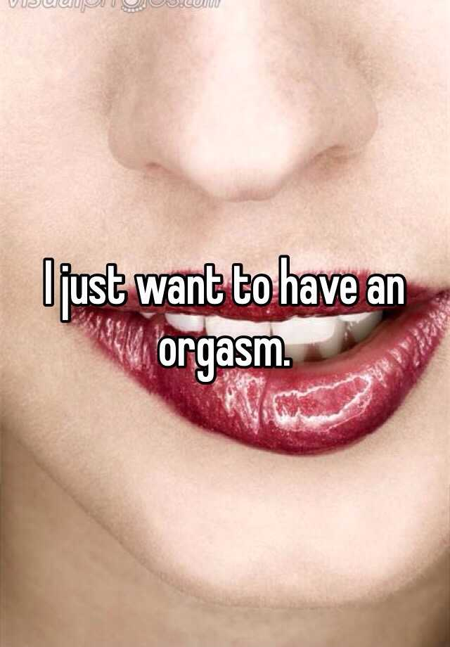 I just want to have an orgasm.