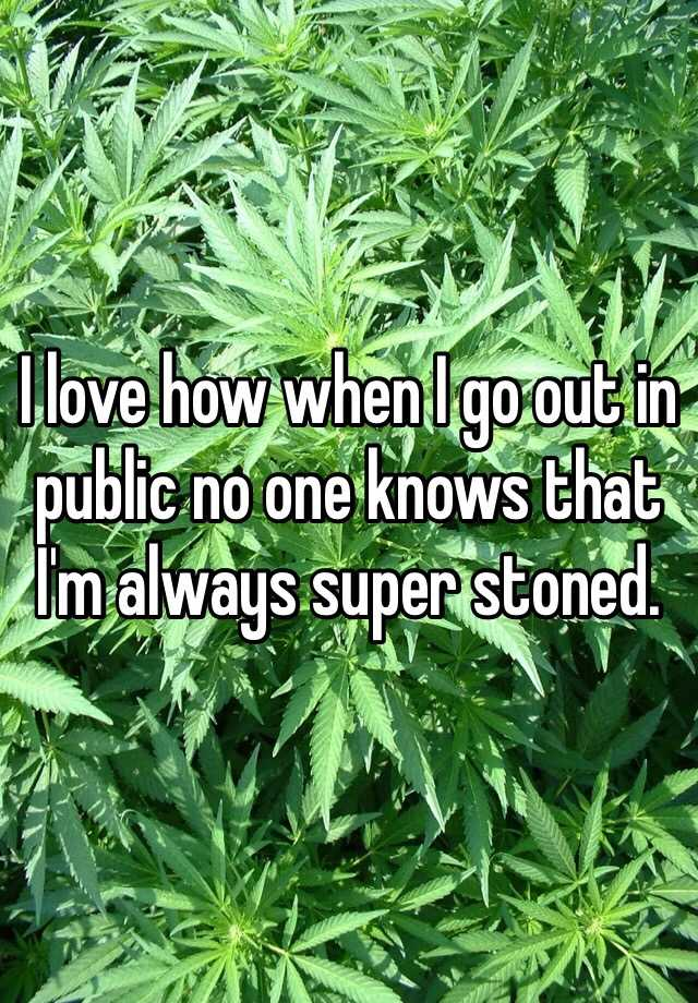I love how when I go out in public no one knows that I'm always super stoned.