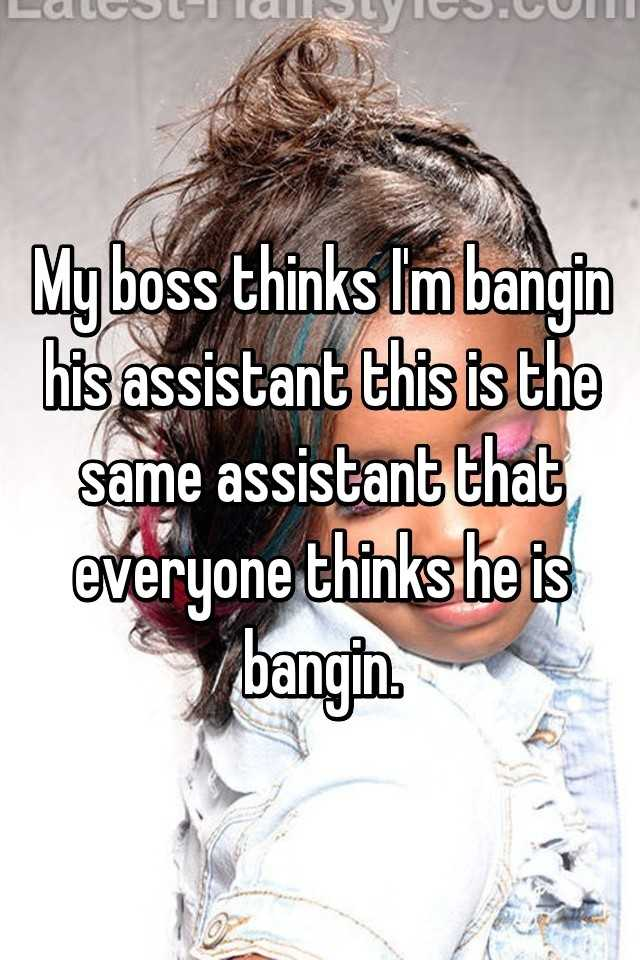 My boss thinks I'm bangin his assistant this is the same assistant that everyone thinks he is bangin.
