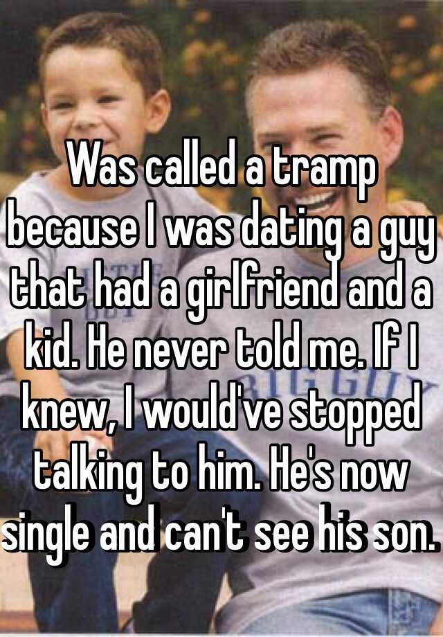 Was called a tramp because I was dating a guy that had a girlfriend and a kid. He never told me. If I knew, I would've stopped talking to him. He's now single and can't see his son.