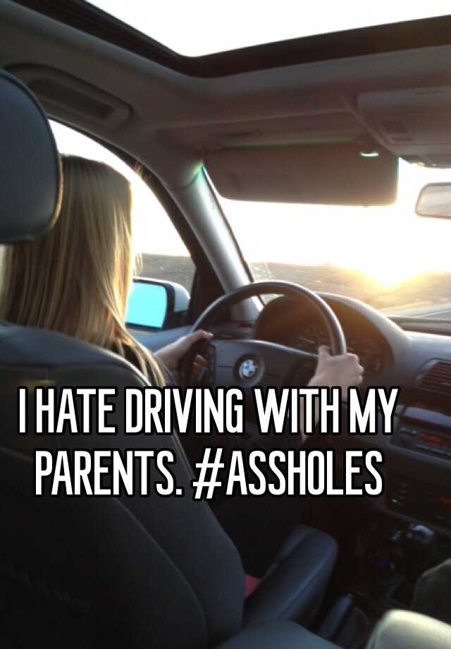 I HATE DRIVING WITH MY PARENTS. #ASSHOLES