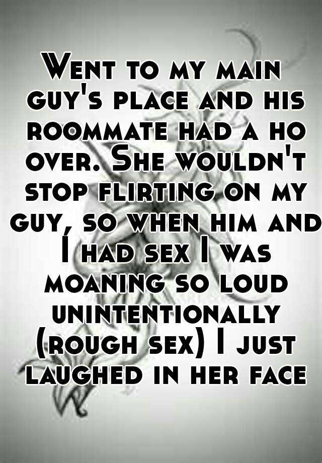 Went to my main guy's place and his roommate had a ho over. She wouldn't stop flirting on my guy, so when him and I had sex I was moaning so loud unintentionally (rough sex) I just laughed in her face