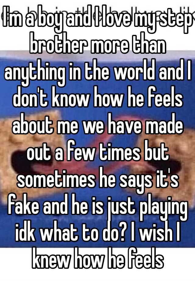 I'm a boy and I love my step brother more than anything in the world and I don't know how he feels about me we have made out a few times but sometimes he says it's fake and he is just playing idk what to do? I wish I knew how he feels