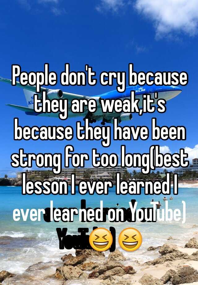 People don't cry because they are weak,it's because they have been strong for too long(best lesson I ever learned I ever learned on YouTube)😆