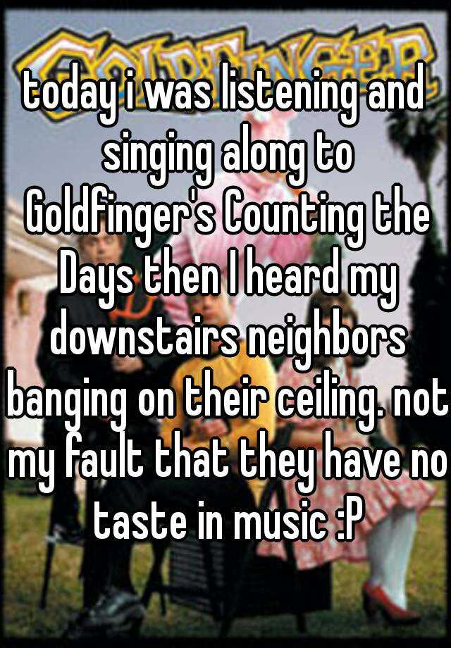 today i was listening and singing along to Goldfinger's Counting the Days then I heard my downstairs neighbors banging on their ceiling. not my fault that they have no taste in music :P