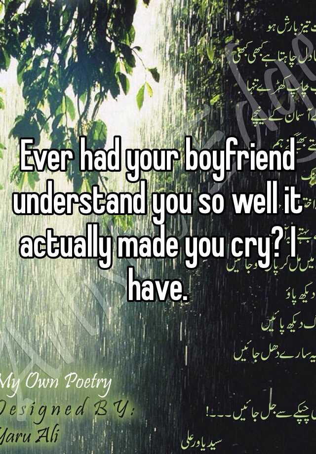 Ever had your boyfriend understand you so well it actually made you cry? I have.