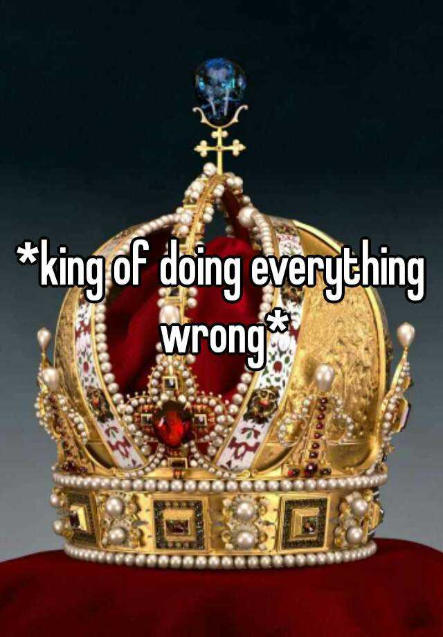 *king of doing everything wrong*