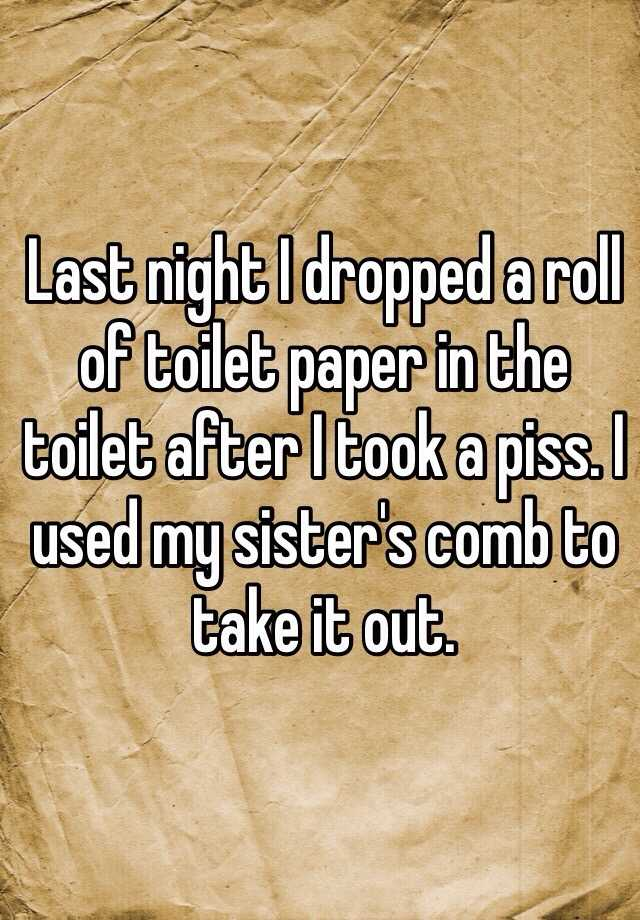 Last night I dropped a roll of toilet paper in the toilet after I took a piss. I used my sister's comb to take it out.
