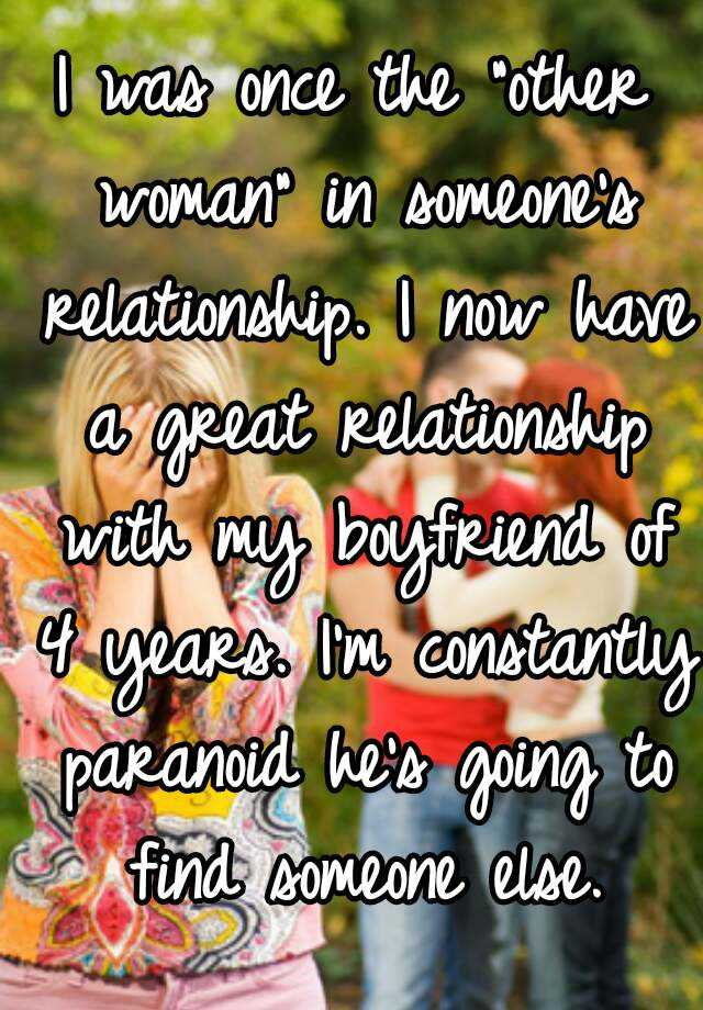 """I was once the """"other woman"""" in someone's relationship. I now have a great relationship with my boyfriend of 4 years. I'm constantly paranoid he's going to find someone else."""