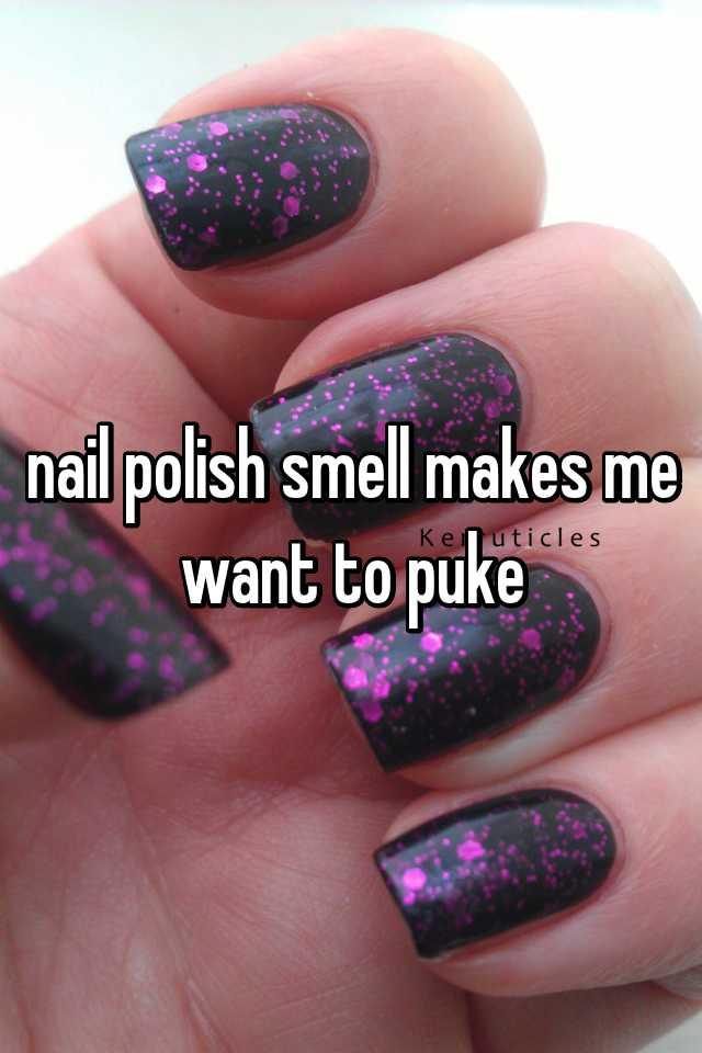 nail polish smell makes me want to puke