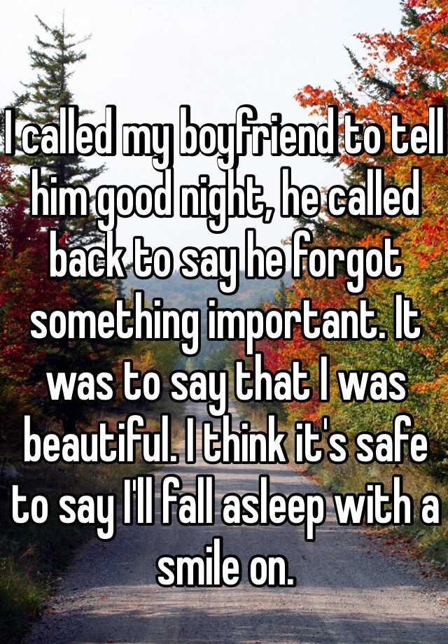 I called my boyfriend to tell him good night, he called back to say he forgot something important. It was to say that I was beautiful. I think it's safe to say I'll fall asleep with a smile on.