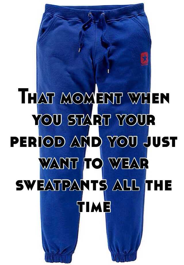 That moment when you start your period and you just want to wear sweatpants all the time