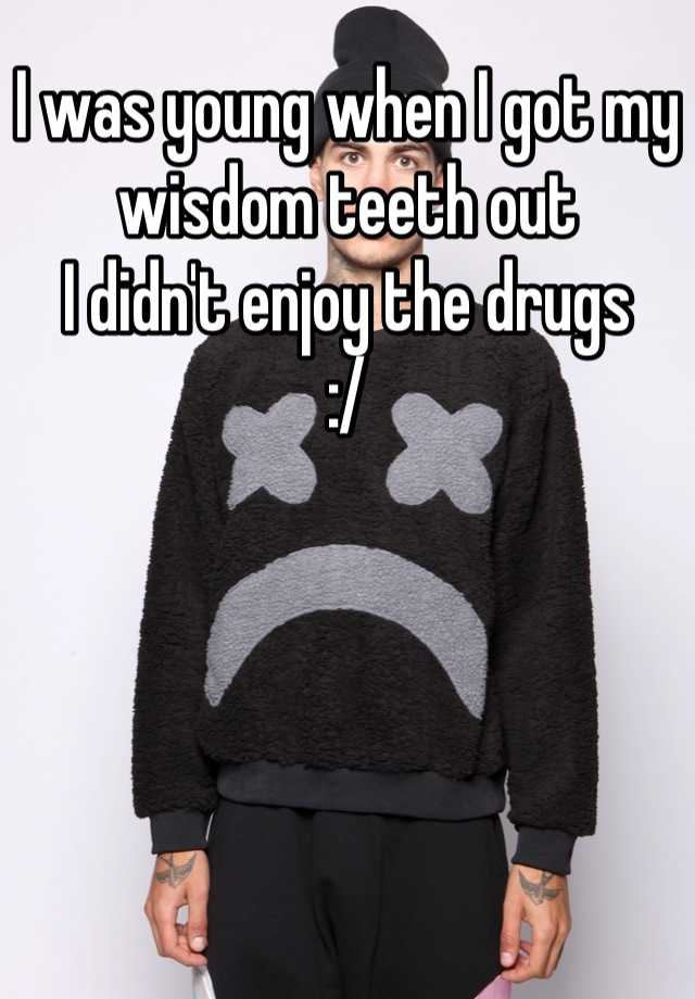 I was young when I got my wisdom teeth out  I didn't enjoy the drugs  :/