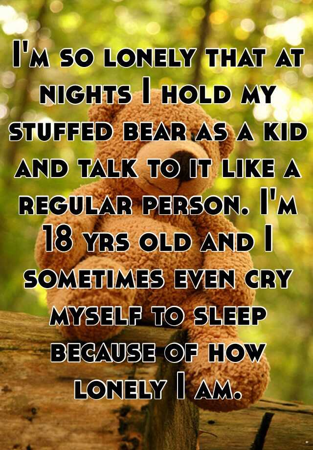 I'm so lonely that at nights I hold my stuffed bear as a kid and talk to it like a regular person. I'm 18 yrs old and I sometimes even cry myself to sleep because of how lonely I am.