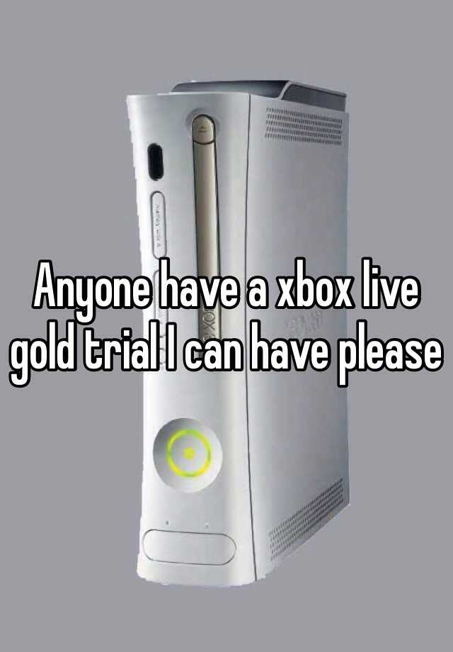 Anyone have a xbox live gold trial I can have please