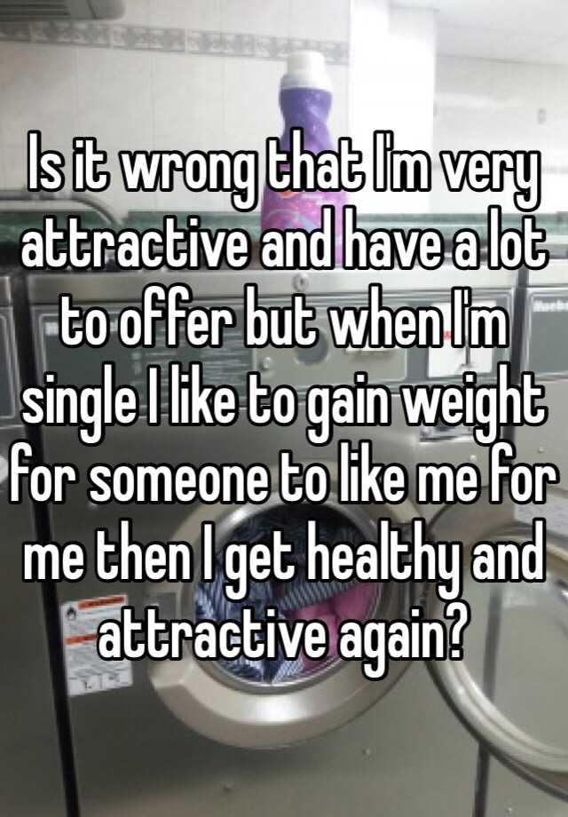 Is it wrong that I'm very attractive and have a lot to offer but when I'm single I like to gain weight for someone to like me for me then I get healthy and attractive again?