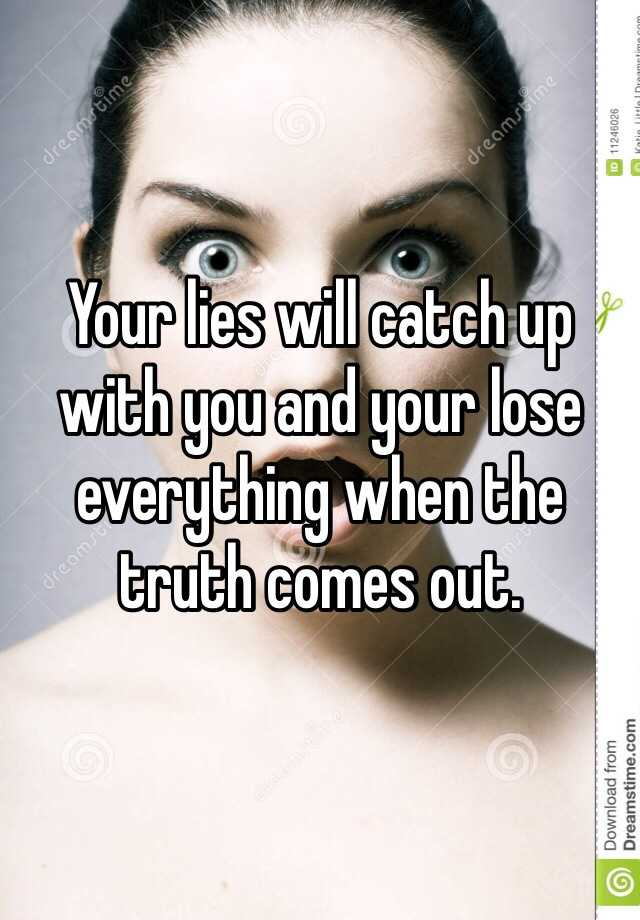 Your lies will catch up with you and your lose everything when the truth comes out.