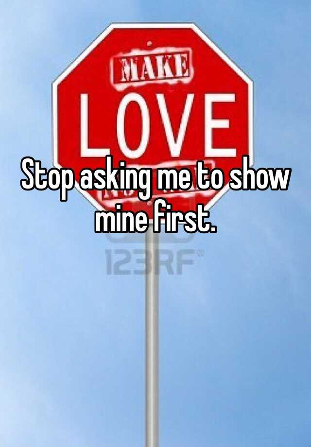 Stop asking me to show mine first.