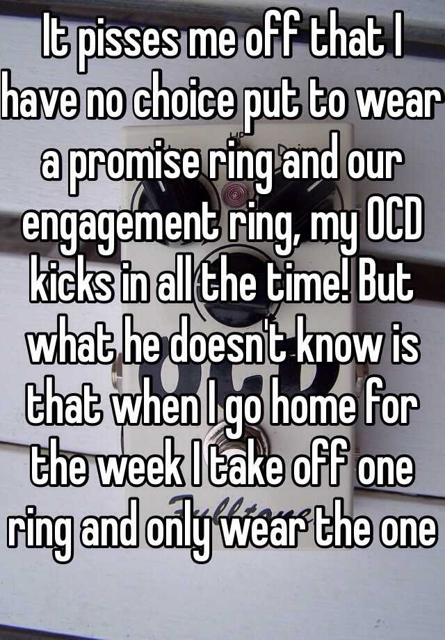 It pisses me off that I have no choice put to wear a promise ring and our engagement ring, my OCD kicks in all the time! But what he doesn't know is that when I go home for the week I take off one ring and only wear the one