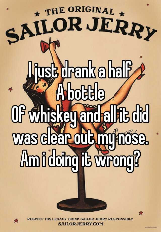 I just drank a half A bottle Of whiskey and all it did was clear out my nose.   Am i doing it wrong?