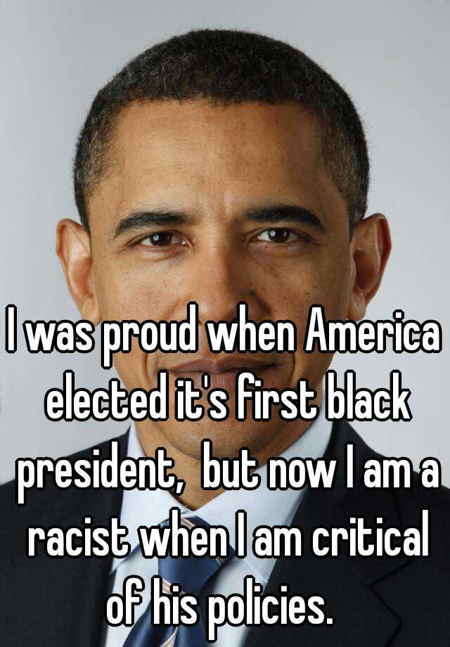 I was proud when America elected it's first black president,  but now I am a racist when I am critical of his policies.