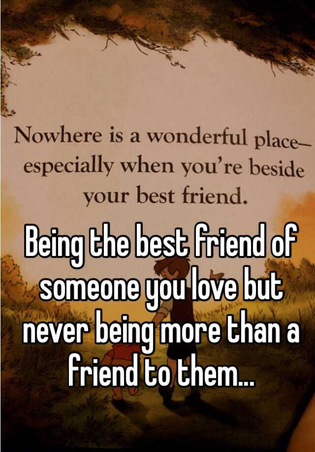 Being the best friend of someone you love but never being more than a friend to them...