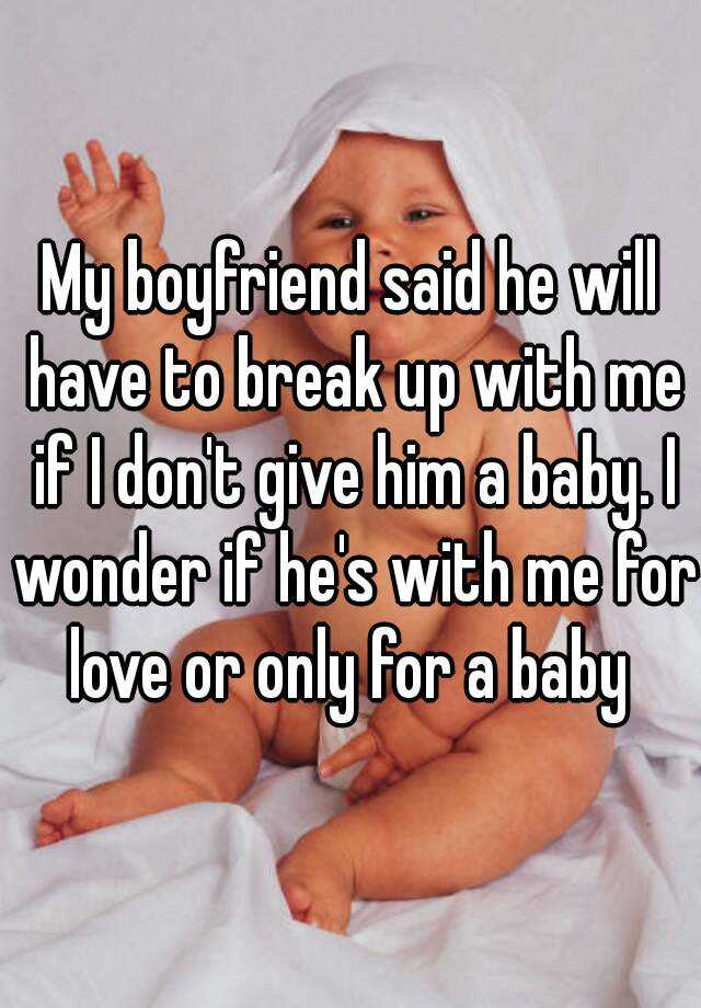 My boyfriend said he will have to break up with me if I don't give him a baby. I wonder if he's with me for love or only for a baby