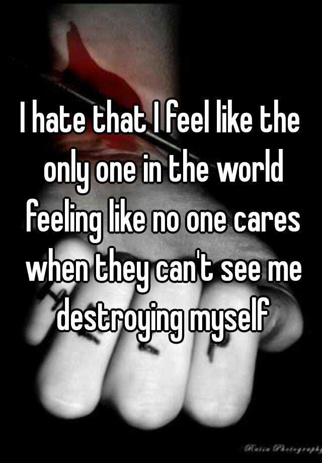 I hate that I feel like the only one in the world feeling like no one cares when they can't see me destroying myself