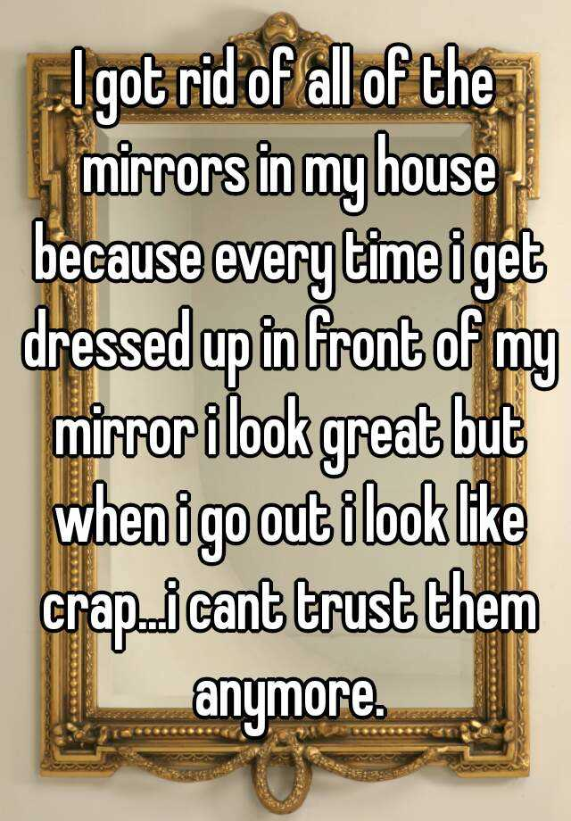 I got rid of all of the mirrors in my house because every time i get dressed up in front of my mirror i look great but when i go out i look like crap...i cant trust them anymore.