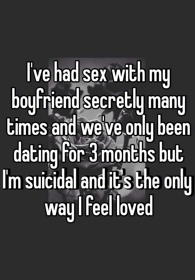 I've had sex with my boyfriend secretly many times and we've only been dating for 3 months but I'm suicidal and it's the only way I feel loved