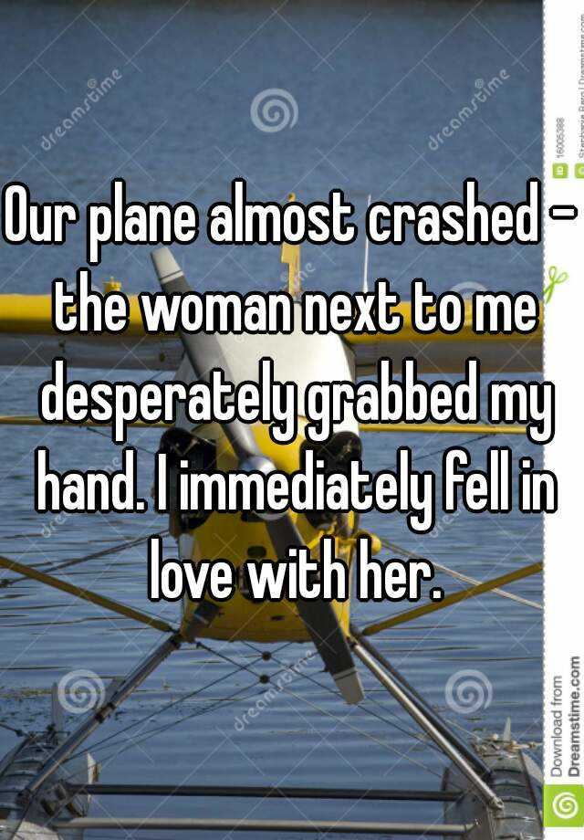 Our plane almost crashed - the woman next to me desperately grabbed my hand. I immediately fell in love with her.